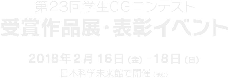 第23回学生CGコンテスト 受賞作品展表彰イベント 2018年2月16日(金)-18日(日) 日本科学未来館で開催